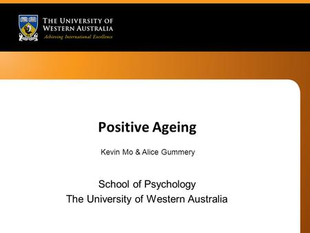 Positive Ageing School of Psychology The University of Western Australia Kevin Mo & Alice Gummery.