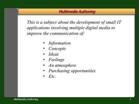 Multimedia Authoring1 This is a subject about the development of small IT applications involving multiple digital media to improve the communication of: