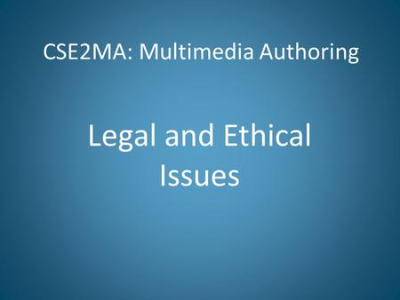 CSE2MA: Multimedia Authoring Legal and Ethical Issues.