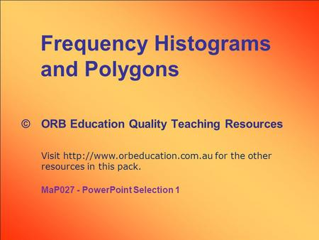 Frequency Histograms and Polygons © ORB Education Quality Teaching Resources Visit  for the other resources in this pack.
