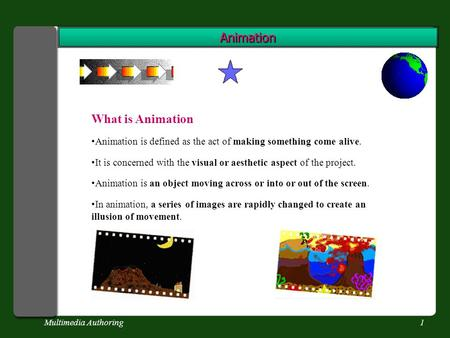 Multimedia Authoring1 Animation What is Animation Animation is defined as the act of making something come alive. It is concerned with the visual or aesthetic.