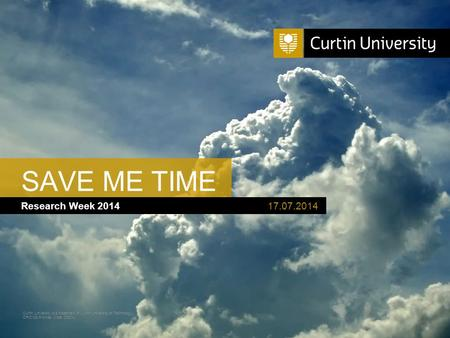 Curtin University is a trademark of Curtin University of Technology CRICOS Provider Code 00301J Research Week 2014 SAVE ME TIME 17.07.2014.