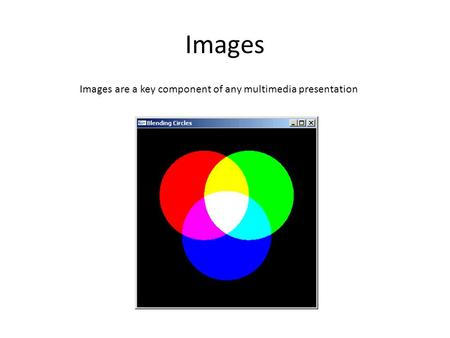 Images Images are a key component of any multimedia presentation.