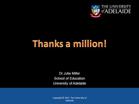 Copyright © 2012 The University of Adelaide Dr Julia Miller School of Education University of Adelaide.