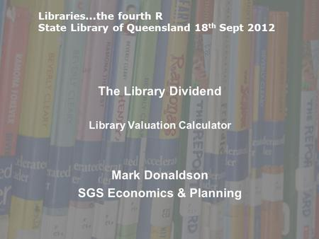 The Library Dividend Library Valuation Calculator Mark Donaldson SGS Economics & Planning Libraries...the fourth R State Library of Queensland 18 th Sept.