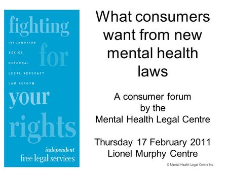 What consumers want from new mental health laws A consumer forum by the Mental Health Legal Centre Thursday 17 February 2011 Lionel Murphy Centre © Mental.
