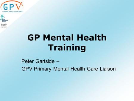 GPV is a QIC accredited organisation GP Mental Health Training Peter Gartside – GPV Primary Mental Health Care Liaison.