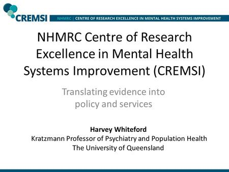 NHMRC Centre of Research Excellence in Mental Health Systems Improvement (CREMSI) Translating evidence into policy and services Harvey Whiteford Kratzmann.