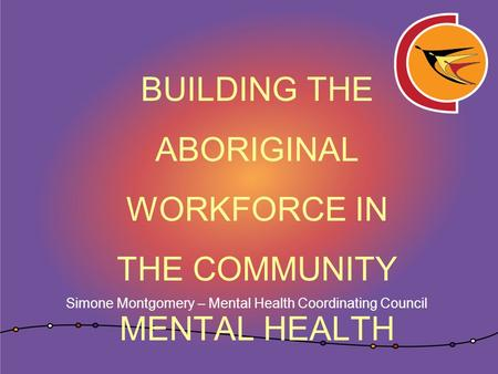BUILDING THE ABORIGINAL WORKFORCE IN THE COMMUNITY MENTAL HEALTH SECTOR Simone Montgomery – Mental Health Coordinating Council.