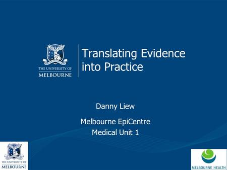 Translating Evidence into Practice Danny Liew Melbourne EpiCentre Medical Unit 1.