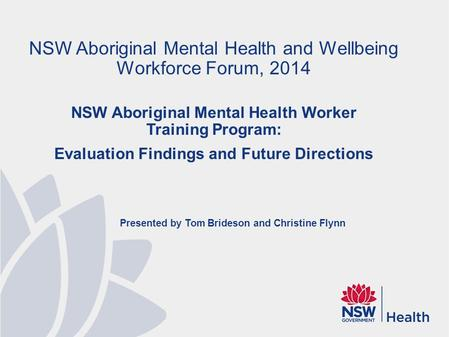 Presented by Tom Brideson and Christine Flynn NSW Aboriginal Mental Health and Wellbeing Workforce Forum, 2014 NSW Aboriginal Mental Health Worker Training.