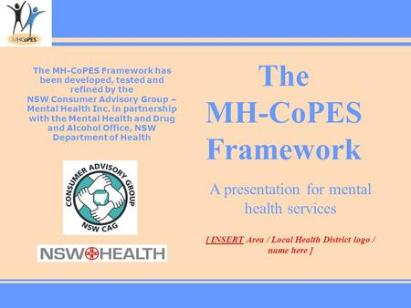 The MH-CoPES Framework The MH-CoPES Framework has been developed, tested and refined by the NSW Consumer Advisory Group – Mental Health Inc. in partnership.