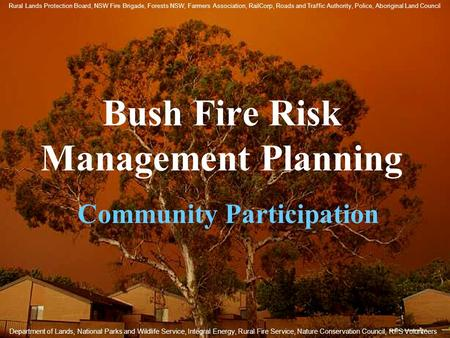 Bush Fire Risk Management Planning Community Participation Department of Lands, National Parks and Wildlife Service, Integral Energy, Rural Fire Service,