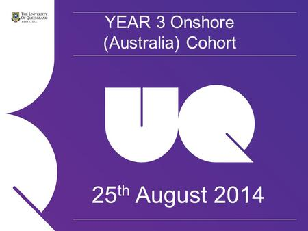 YEAR 3 Onshore (Australia) Cohort 25 th August 2014.