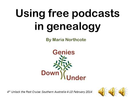 Using free podcasts in genealogy By Maria Northcote 4 th Unlock the Past Cruise: Southern Australia 4-13 February 2014.