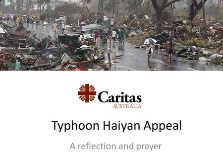 Typhoon Haiyan Appeal A reflection and prayer. Super typhoon 'Haiyan' hit the Philippines on November 8. It is the worst storm to ever have made landfall.