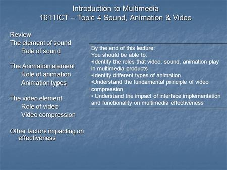Introduction to Multimedia 1611ICT – Topic 4 Sound, Animation & Video Review The element of sound Role of sound The Animation element Role of animation.
