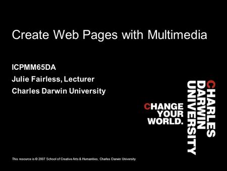 Create Web Pages with Multimedia ICPMM65DA Julie Fairless, Lecturer Charles Darwin University This resource is © 2007 School of Creative Arts & Humanities,