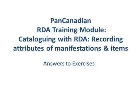 PanCanadian RDA Training Module: Cataloguing with RDA: Recording attributes of manifestations & items Answers to Exercises.