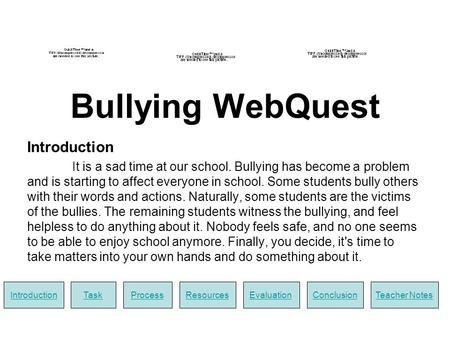 Bullying WebQuest Introduction It is a sad time at our school. Bullying has become a problem and is starting to affect everyone in school. Some students.