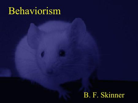 Behaviorism B. F. Skinner.