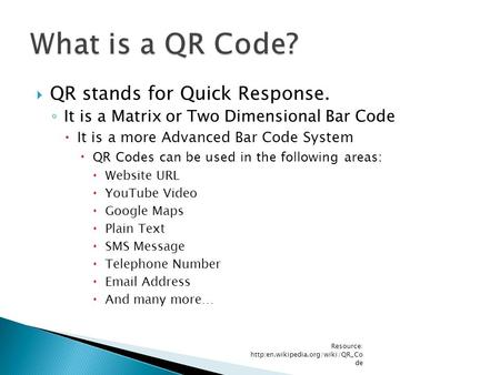  QR stands for Quick Response. ◦ It is a Matrix or Two Dimensional Bar Code  It is a more Advanced Bar Code System  QR Codes can be used in the following.