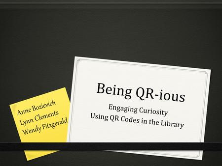 Being QR-ious Engaging Curiosity Using QR Codes in the Library Anne Bozievich Lynn Clements Wendy Fitzgerald.