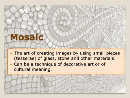 Mosaic The art of creating images by using small pieces (tesserae) of glass, stone and other materials. Can be a technique of decorative art or of cultural.