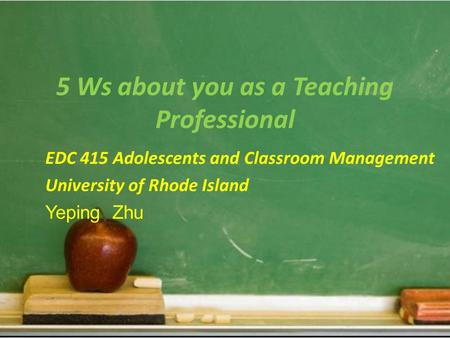 5 Ws about you as a Teaching Professional EDC 415 Adolescents and Classroom Management University of Rhode Island Yeping Zhu.