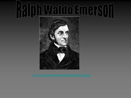 Www.lucidcafe.com/library/96may/emerson.html. Who was Emerson? Emerson was born in Boston, Massachusetts in 1803 (where the Salem Witch Trails took place.)
