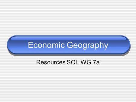 Economic Geography Resources SOL WG.7a. Natural Resources A natural resource is anything from nature that can be of value to humans. Renewable resources.