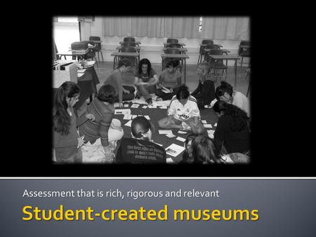 Assessment that is rich, rigorous and relevant. Nicole Naditz, NBCTStudent Created MuseumsCLTA Conference 2010  Identify a topic (or have students identify.