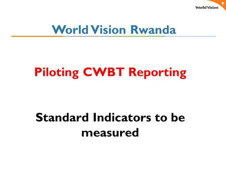 Piloting CWBT Reporting Standard Indicators to be measured World Vision Rwanda.