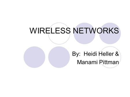 WIRELESS NETWORKS By: Heidi Heller & Manami Pittman.