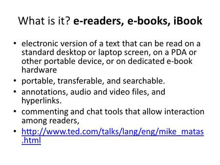 What is it? e-readers, e-books, iBook electronic version of a text that can be read on a standard desktop or laptop screen, on a PDA or other portable.