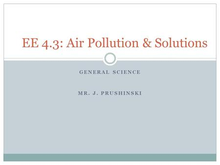GENERAL SCIENCE MR. J. PRUSHINSKI EE 4.3: Air Pollution & Solutions.