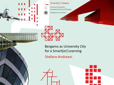 Bergamo as University City for a Smart[er] Learning Stefano Andreani Smart[er] Citizens Stefano Andreani Bergamo as University City for a Smart[er] Learning.