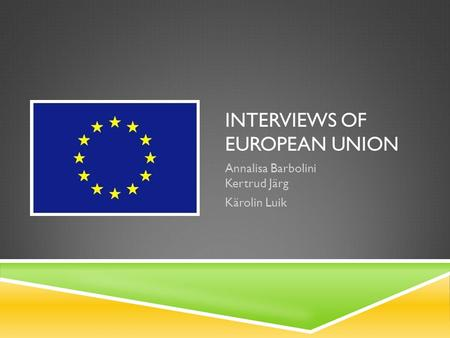 INTERVIEWS OF EUROPEAN UNION Annalisa Barbolini Kertrud Järg Kärolin Luik.