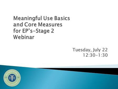 Tuesday, July 22 12:30-1:30 Meaningful Use Basics and Core Measures for EP's-Stage 2 Webinar.