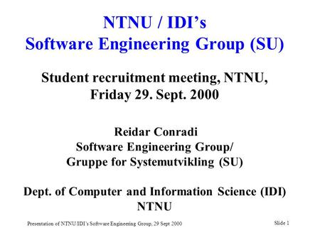 Slide 1 Presentation of NTNU/IDI's Software Engineering Group, 29 Sept 2000 NTNU / IDI's Software Engineering Group (SU) Student recruitment meeting, NTNU,