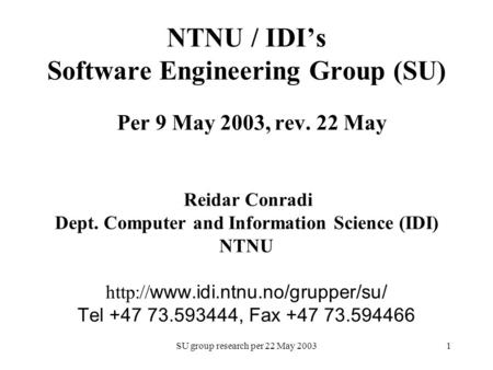 SU group research per 22 May 20031 NTNU / IDI's Software Engineering Group (SU) Per 9 May 2003, rev. 22 May Reidar Conradi Dept. Computer and Information.
