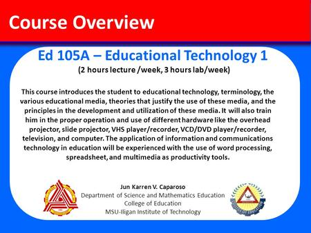 Ed 105A – Educational Technology 1 (2 hours lecture /week, 3 hours lab/week) Course Overview This course introduces the student to educational technology,