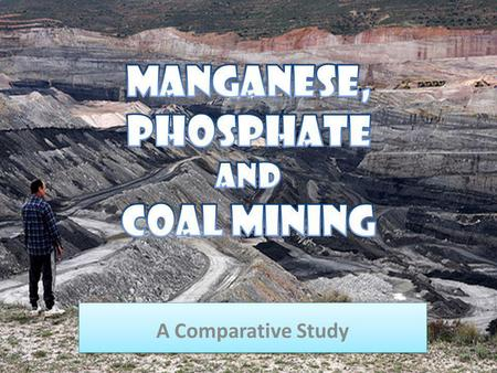 A Comparative Study A Comparative Study. Manganese Mining Phosphate Mining Coal Mining.