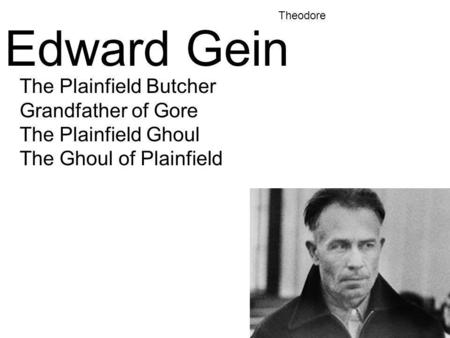 Edward Gein The Plainfield Butcher Grandfather of Gore The Plainfield Ghoul The Ghoul of Plainfield Theodore.