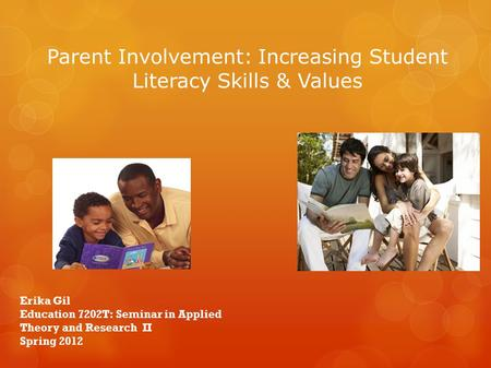 Parent Involvement: Increasing Student Literacy Skills & Values Erika Gil Education 7202T: Seminar in Applied Theory and Research II Spring 2012.