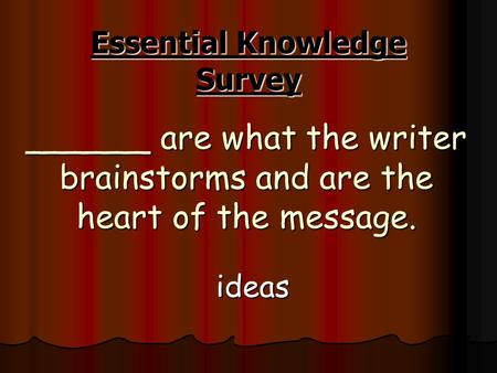 ______ are what the writer brainstorms and are the heart of the message. ideas Essential Knowledge Survey.