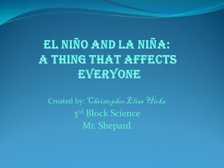 Created by: Christopher Elias Hicks 3 rd Block Science Mr. Shepard.