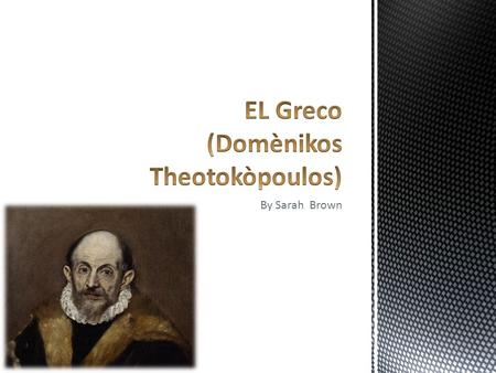 By Sarah Brown.  came from an urban family  El Greco was claimed to be Greek Orthodox  El Greco's family probably been driven out of Fodele or Candia.