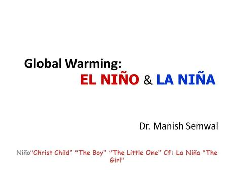 "EL NIÑO LA NIÑA Global Warming: EL NIÑO & LA NIÑA Dr. Manish Semwal "" Christ Child "" "" The Boy "" "" The Little One "" Cf: La Niña "" The Girl "" Niño "" Christ."
