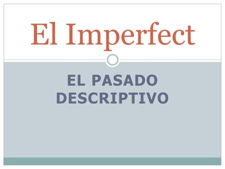 EL PASADO DESCRIPTIVO El Imperfect. You will use the Imperfect When you set a scene describing what your house or dog used to look like and.